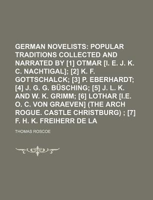 The German Novelists; Popular Traditions Collected and Narrated by [1] Otmar [I. E. J. K. C. Nachtigal] [2] K. F. Gottschalck [3] P. Eberhardt [4] J. G. G. B Sching [5] J. L. K. and W. K. Grimm [6] Lothar [I.E. O. C. Von Volume 2