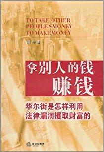 拿别人的钱赚钱:华尔街是怎样利用法律漏洞攫取财富的