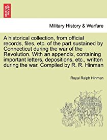 A Historical Collection, from Official Records, Files, Etc. of the Part Sustained by Connecticut During the War of the Revolution. with an Appendix, Containing Important Letters, Depositions, Etc., Written During the War. Compiled by R. R. Hinman