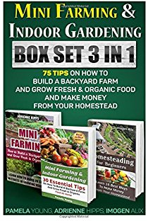 Mini Farming & Indoor Gardening Box Set 3 in 1 - 75 Tips On How To Build A Backyard Farm And Grow Fresh & Organic Food And Make Money From Your Homestead: Mini Farming Self-sufficiency on 1/ 4 Acre