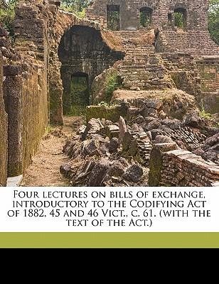 Four Lectures on Bills of Exchange, Introductory to the Codifying Act of 1882, 45 and 46 Vict., C. 61.