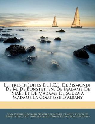 Lettres in Dites de J.C.L. de Sismondi, de M. de Bonstetten, de Madame de Sta L Et de Madame de Souza Madame La Comtesse D'Albany
