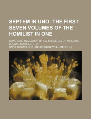 Septem in Uno; The First Seven Volumes of the Homilist in One. Being a Republication of All the Germs of Thought, Leading Homilies, Etc