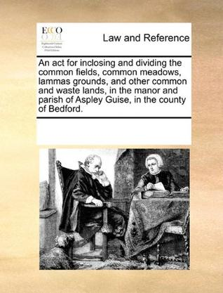 An  ACT for Inclosing and Dividing the Common Fields, Common Meadows, Lammas Grounds, and Other Common and Waste Lands, in the Manor and Parish of Asp