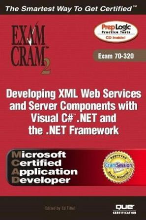 MCAD Developing XML Web Services and Server Components with Visual C# .NET and the .NET Framework Exam Cram 2 (Exam Cram 70-320)