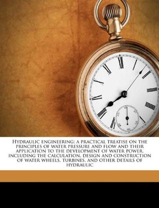 Hydraulic Engineering; A Practical Treatise on the Principles of Water Pressure and Flow and Their Application to the Development of Water Power, Including the Calculation, Design and Construction of Water Wheels, Turbines, and Other Details of Hydraulic