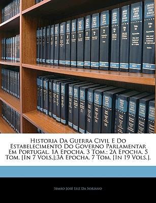 Historia Da Guerra Civil E Do Estabelecimento Do Governo Parlamentar Em Portugal. 1a Epocha, 3 Tom.; 2a Epocha, 5 Tom.
