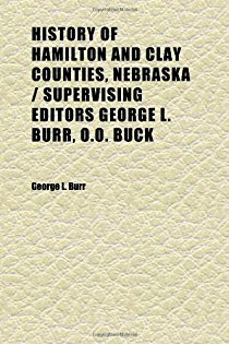 History of Hamilton and Clay Counties, Nebraska - Supervising Editors George L. Burr, O.O. Buck (Volume 2); Compiled by Dale P. Stough