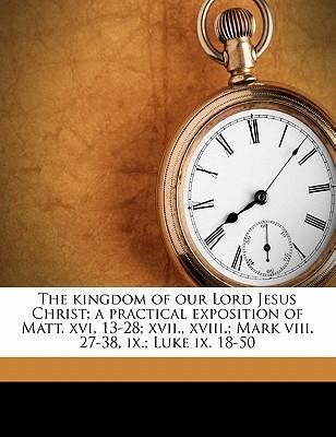 The Kingdom of Our Lord Jesus Christ; A Practical Exposition of Matt. XVI, 13-28; XVII., XVIII.; Mark VIII. 27-38, IX.; Luke IX. 18-50