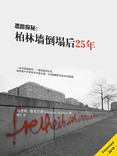 遗踪探秘:柏林墙倒塌后25年(一本书穿越柏林,一道墙铭刻记忆;跨界高产作家带你步量长墻,325幅摄影